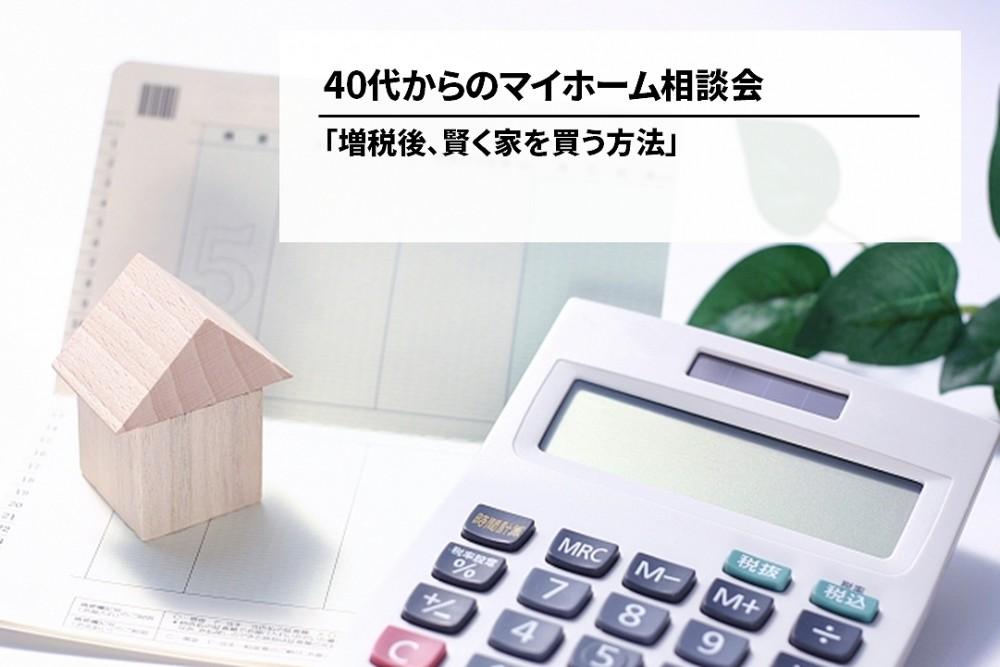 40代からのマイホーム相談会【増税後に賢く!】